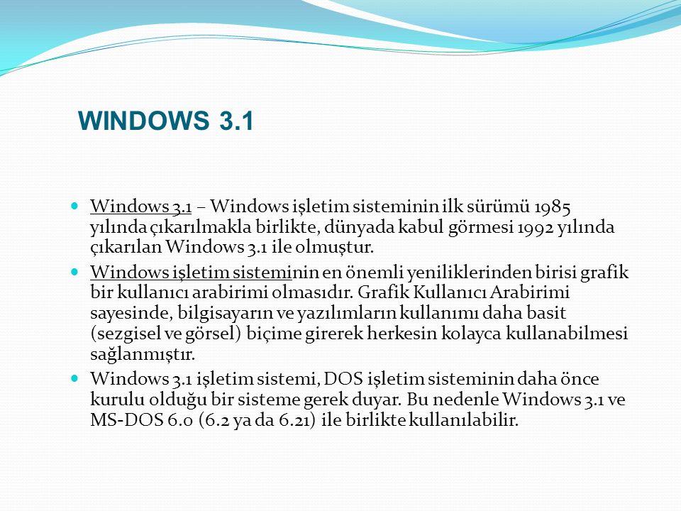 Windows 3.1 – Windows işletim sisteminin ilk sürümü 1985 yılında çıkarılmakla birlikte, dünyada kabul görmesi 1992 yılında çıkarılan Windows 3.1 ile olmuştur.