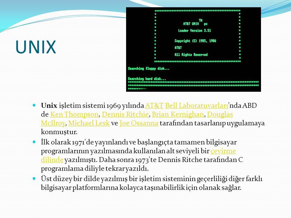 UNIX Unix işletim sistemi 1969 yılında AT&T Bell Laboratuvarları nda ABD de Ken Thompson, Dennis Ritchie, Brian Kernighan, Douglas McIlroy, Michael Lesk ve Joe Ossanna tarafından tasarlanıp uygulamaya konmuştur.AT&TBell LaboratuvarlarıKen ThompsonDennis RitchieBrian KernighanDouglas McIlroyMichael LeskJoe Ossanna İlk olarak 1971 de yayınlandı ve başlangıçta tamamen bilgisayar programlarının yazılmasında kullanılan alt seviyeli bir çevirme dilinde yazılmıştı.