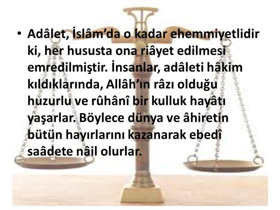 Adâlet, İslâm'da o kadar ehemmiyetlidir ki, her hususta ona riâyet edilmesi emredilmiştir. İnsanlar, adâleti hâkim kıldıklarında, Allâh'ın râzı olduğu