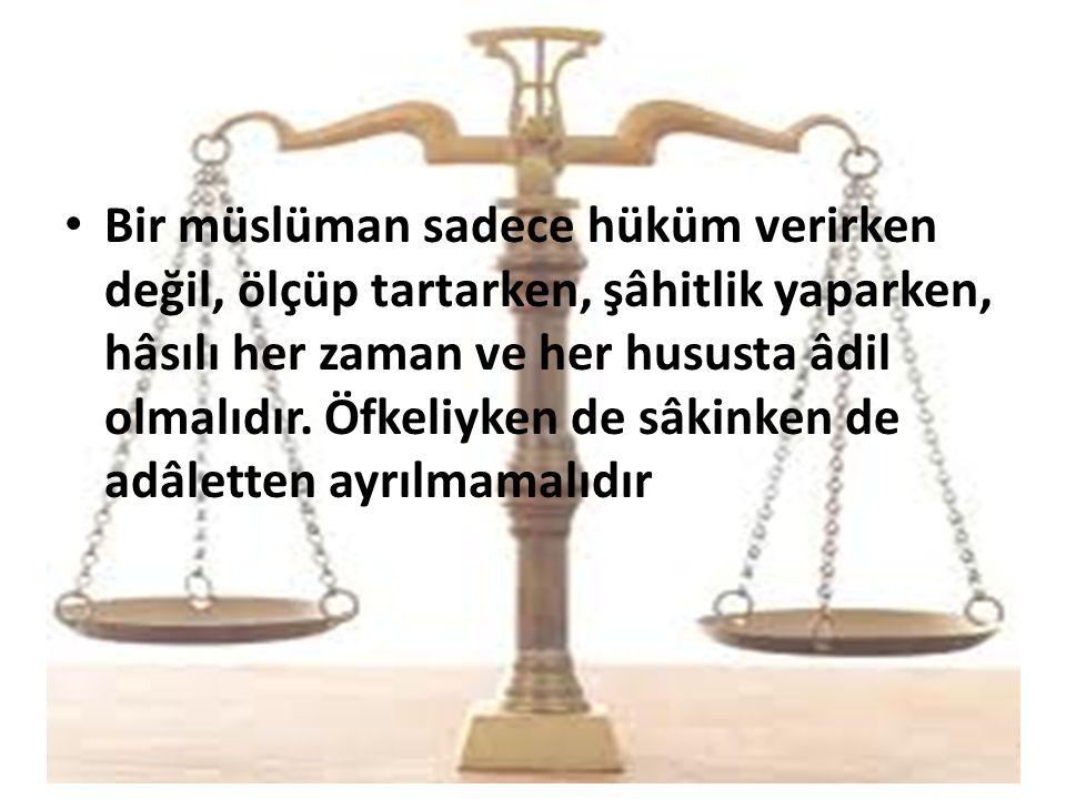 Bir müslüman sadece hüküm verirken değil, ölçüp tartarken, şâhitlik yaparken, hâsılı her zaman ve her hususta âdil olmalıdır. Öfkeliyken de sâkinken d