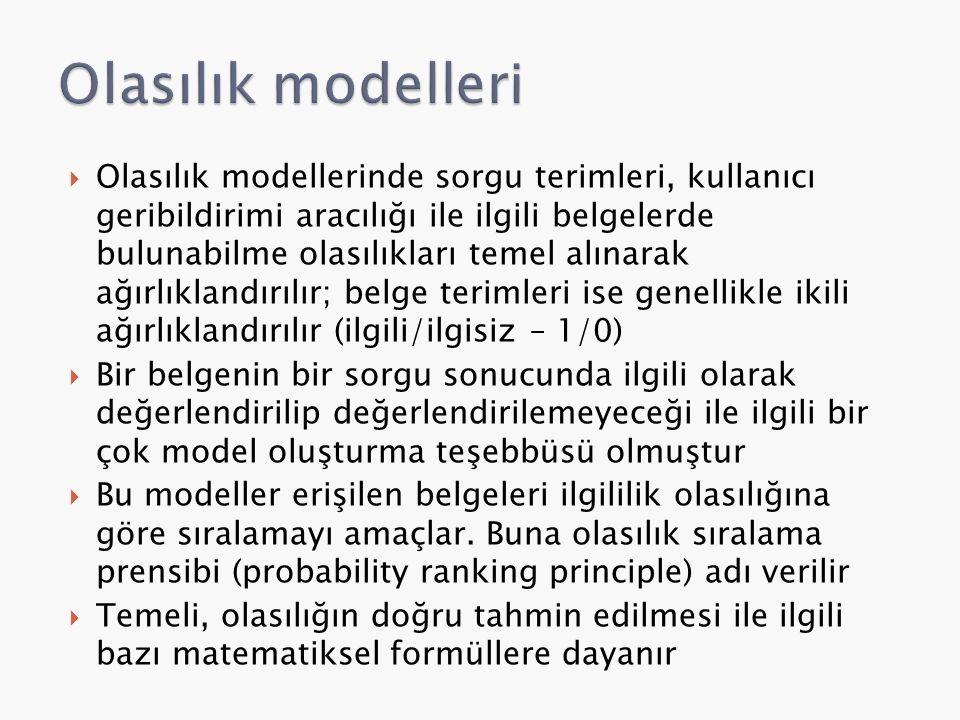  Olasılık modellerinde sorgu terimleri, kullanıcı geribildirimi aracılığı ile ilgili belgelerde bulunabilme olasılıkları temel alınarak ağırlıklandırılır; belge terimleri ise genellikle ikili ağırlıklandırılır (ilgili/ilgisiz – 1/0)  Bir belgenin bir sorgu sonucunda ilgili olarak değerlendirilip değerlendirilemeyeceği ile ilgili bir çok model oluşturma teşebbüsü olmuştur  Bu modeller erişilen belgeleri ilgililik olasılığına göre sıralamayı amaçlar.