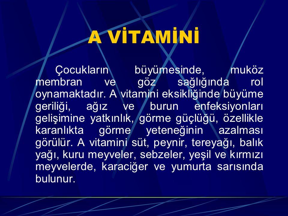 A VİTAMİNİ Çocukların büyümesinde, muköz membran ve göz sağlığında rol oynamaktadır. A vitamini eksikliğinde büyüme geriliği, ağız ve burun enfeksiyon