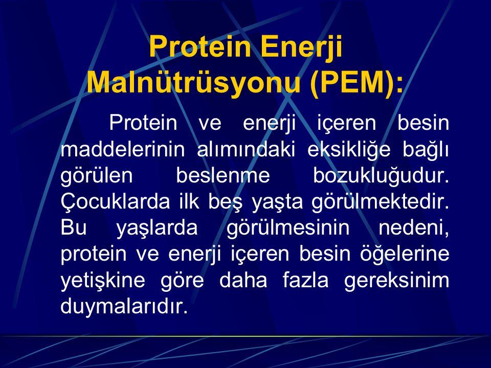 Protein Enerji Malnütrüsyonu (PEM): Protein ve enerji içeren besin maddelerinin alımındaki eksikliğe bağlı görülen beslenme bozukluğudur. Çocuklarda i