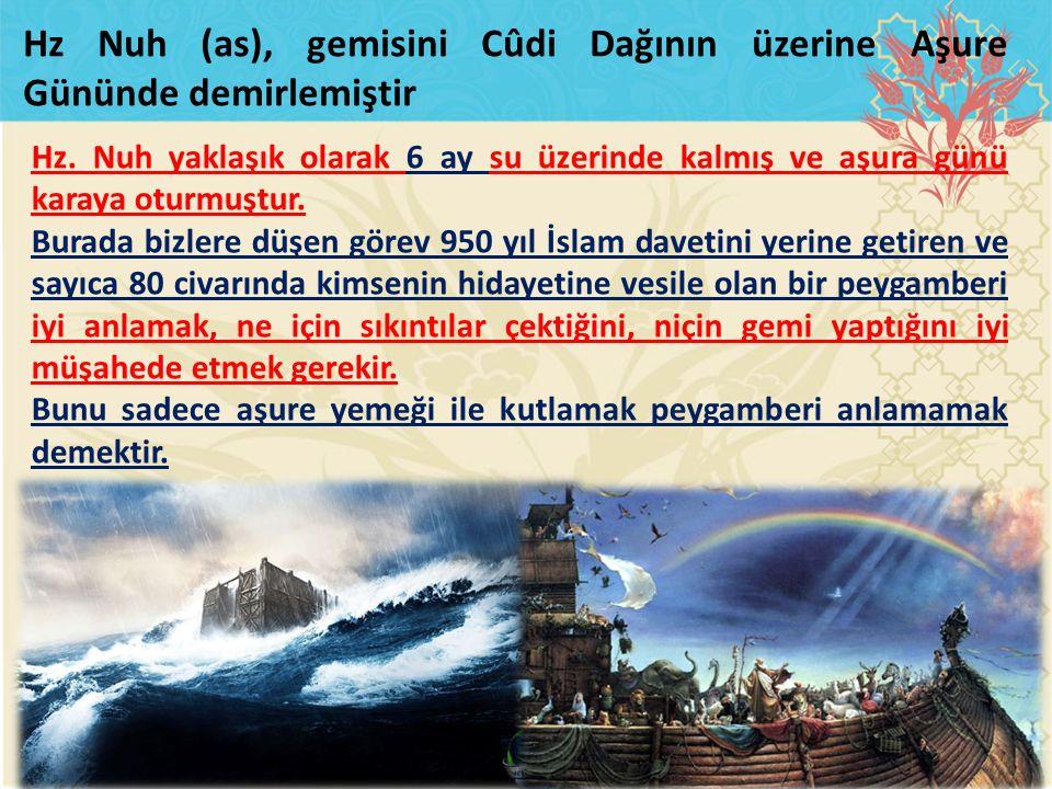 Hz. Nuh yaklaşık olarak 6 ay su üzerinde kalmış ve aşura günü karaya oturmuştur. Burada bizlere düşen görev 950 yıl İslam davetini yerine getiren ve s