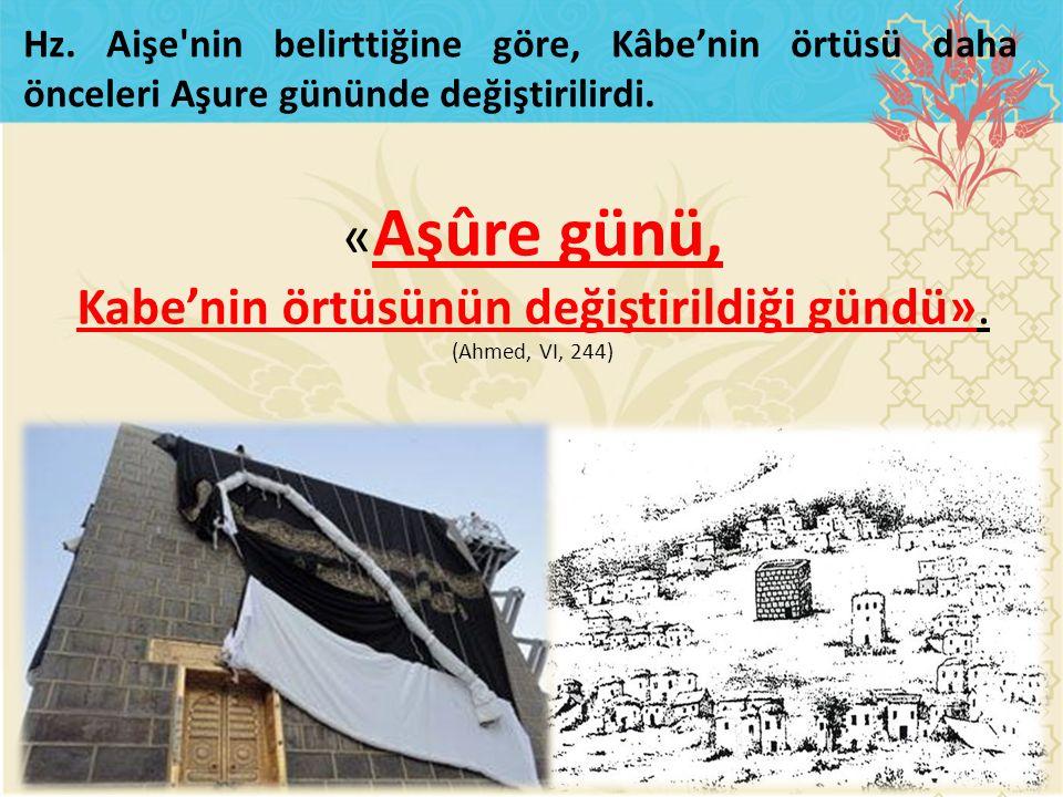 « Aşûre günü, Kabe'nin örtüsünün değiştirildiği gündü». (Ahmed, VI, 244) Hz. Aişe'nin belirttiğine göre, Kâbe'nin örtüsü daha önceleri Aşure gününde d