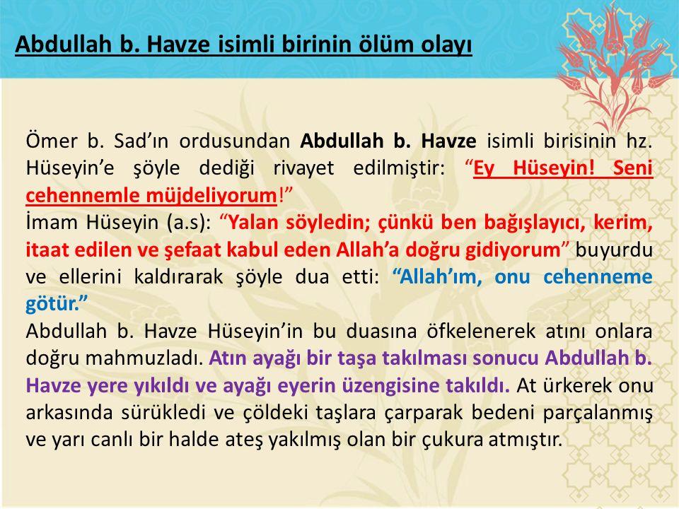 """Ömer b. Sad'ın ordusundan Abdullah b. Havze isimli birisinin hz. Hüseyin'e şöyle dediği rivayet edilmiştir: """"Ey Hüseyin! Seni cehennemle müjdeliyorum!"""