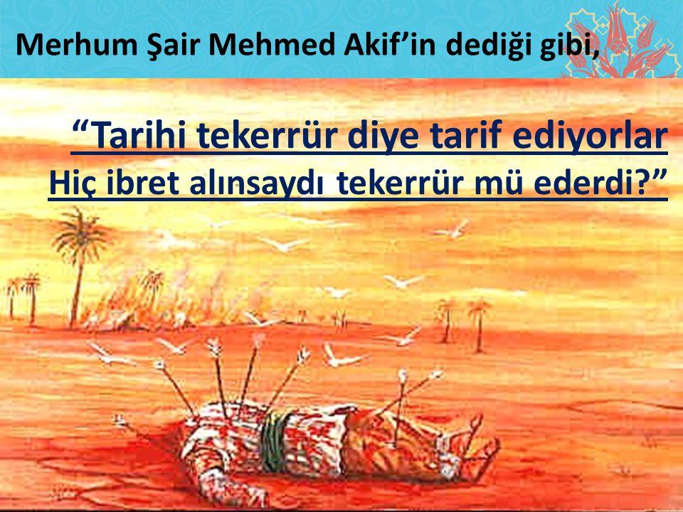 """""""Tarihi tekerrür diye tarif ediyorlar Hiç ibret alınsaydı tekerrür mü ederdi?"""" Merhum Şair Mehmed Akif'in dediği gibi,"""