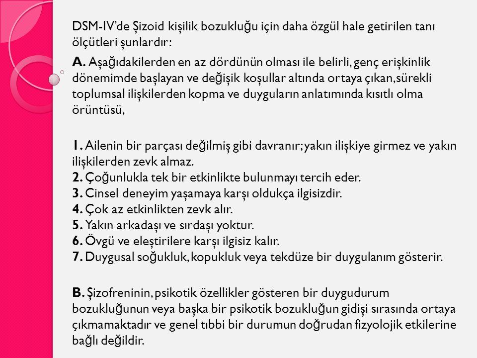 DSM-IV'de Şizoid kişilik bozuklu ğ u için daha özgül hale getirilen tanı ölçütleri şunlardır: A. Aşa ğ ıdakilerden en az dördünün olması ile belirli,