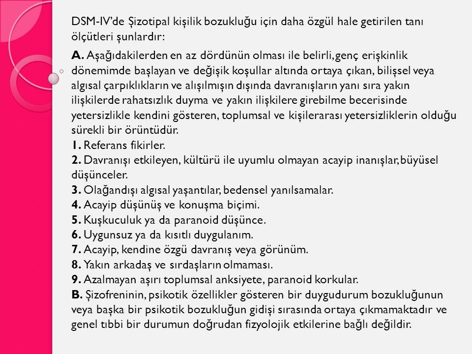 DSM-IV'de Şizotipal kişilik bozuklu ğ u için daha özgül hale getirilen tanı ölçütleri şunlardır: A. Aşa ğ ıdakilerden en az dördünün olması ile belirl