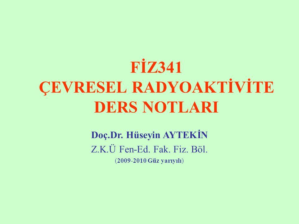 FİZ341 ÇEVRESEL RADYOAKTİVİTE DERS NOTLARI Doç.Dr. Hüseyin AYTEKİN Z.K.Ü Fen-Ed. Fak. Fiz. Böl. (2009-2010 Güz yarıyılı)