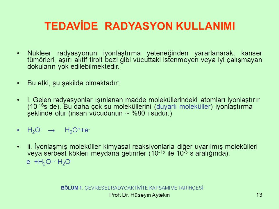 Prof. Dr. Hüseyin Aytekin13 TEDAVİDE RADYASYON KULLANIMI Nükleer radyasyonun iyonlaştırma yeteneğinden yararlanarak, kanser tümörleri, aşırı aktif tir