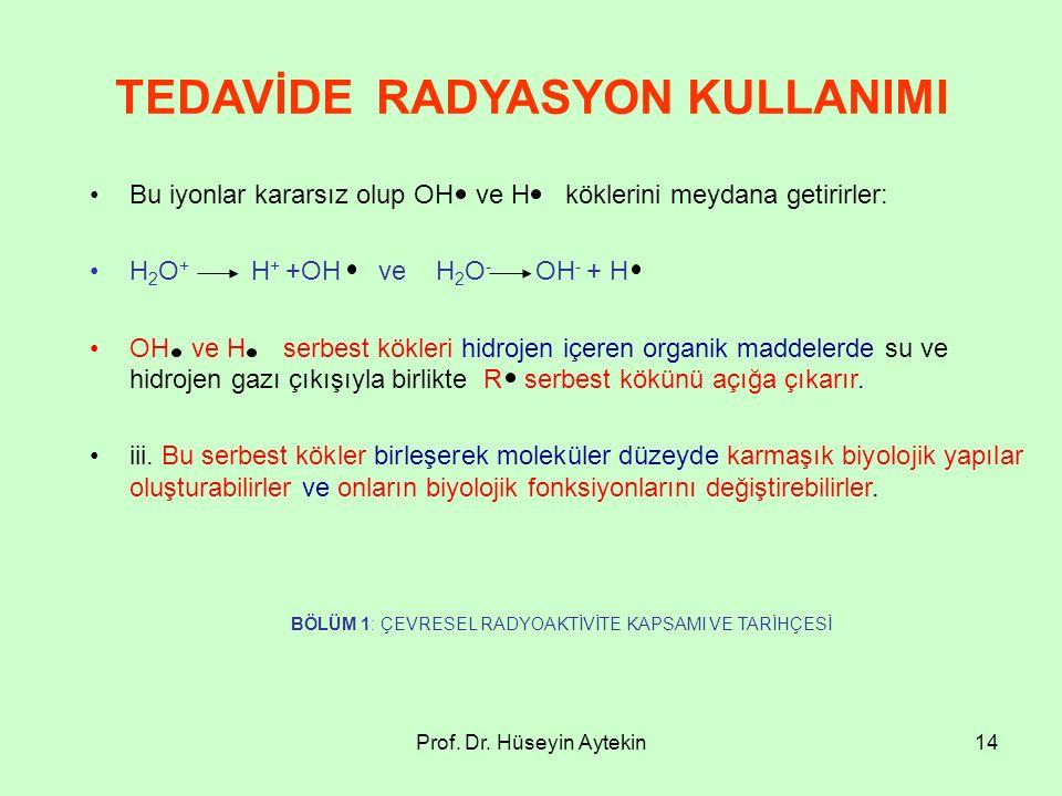 Prof. Dr. Hüseyin Aytekin14 TEDAVİDE RADYASYON KULLANIMI Bu iyonlar kararsız olup OH ve H köklerini meydana getirirler: H 2 O + H + +OH ve H 2 O - OH