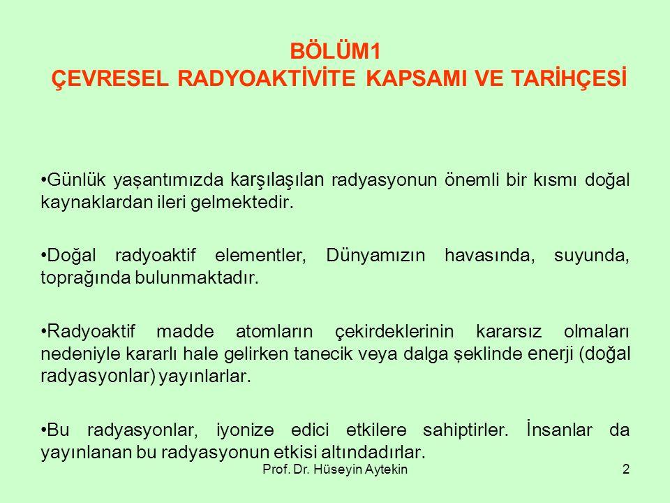 Prof. Dr. Hüseyin Aytekin2 BÖLÜM1 ÇEVRESEL RADYOAKTİVİTE KAPSAMI VE TARİHÇESİ Günlük yaşantımızda karşılaşılan radyasyonun önemli bir kısmı doğal kayn