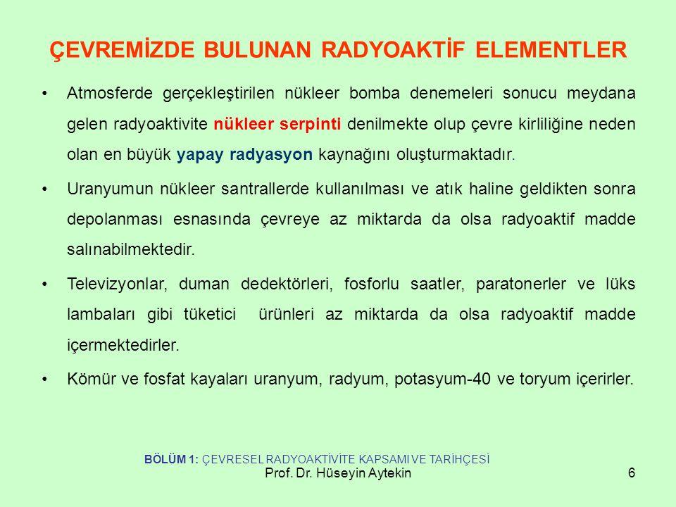 Prof. Dr. Hüseyin Aytekin6 ÇEVREMİZDE BULUNAN RADYOAKTİF ELEMENTLER Atmosferde gerçekleştirilen nükleer bomba denemeleri sonucu meydana gelen radyoakt