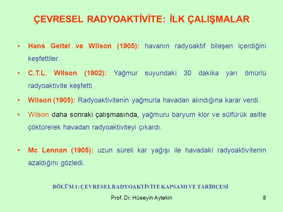 Prof. Dr. Hüseyin Aytekin8 ÇEVRESEL RADYOAKTİVİTE: İLK ÇALIŞMALAR Hans Geitel ve Wilson (1905): havanın radyoaktif bileşen içerdiğini keşfettiler. C.T
