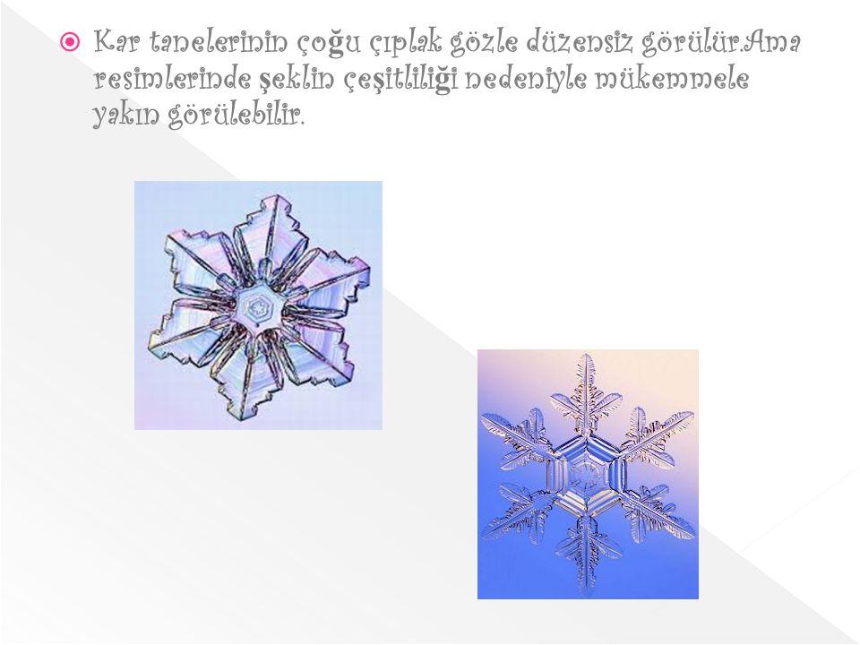  Kar tanelerinin ço ğ u çıplak gözle düzensiz görülür.Ama resimlerinde ş eklin çe ş itlili ğ i nedeniyle mükemmele yakın görülebilir.