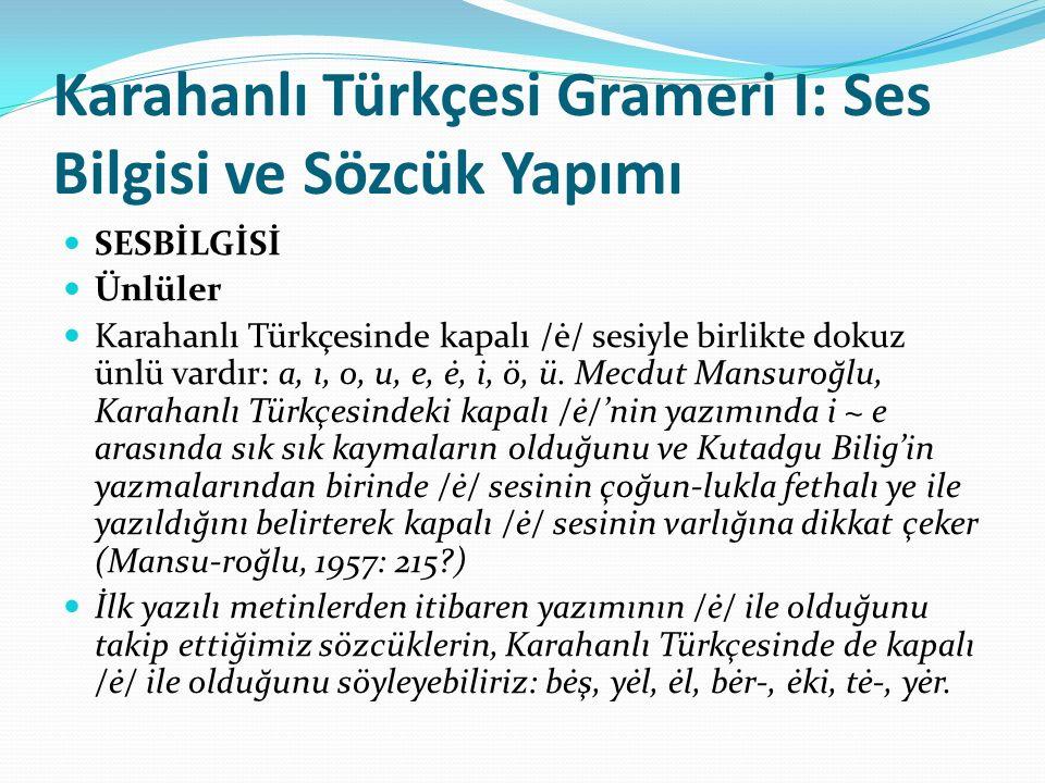 Karahanlı Türkçesi Grameri I: Ses Bilgisi ve Sözcük Yapımı SESBİLGİSİ Ünlüler Karahanlı Türkçesinde kapalı /ė/ sesiyle birlikte dokuz ünlü vardır: a,