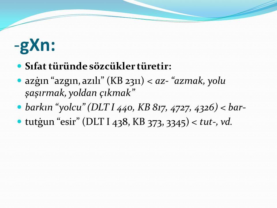 """-gXn: Sıfat türünde sözcükler türetir: azġın """"azgın, azılı"""" (KB 2311) < az- """"azmak, yolu şaşırmak, yoldan çıkmak"""" barkın """"yolcu"""" (DLT I 440, KB 817, 4"""