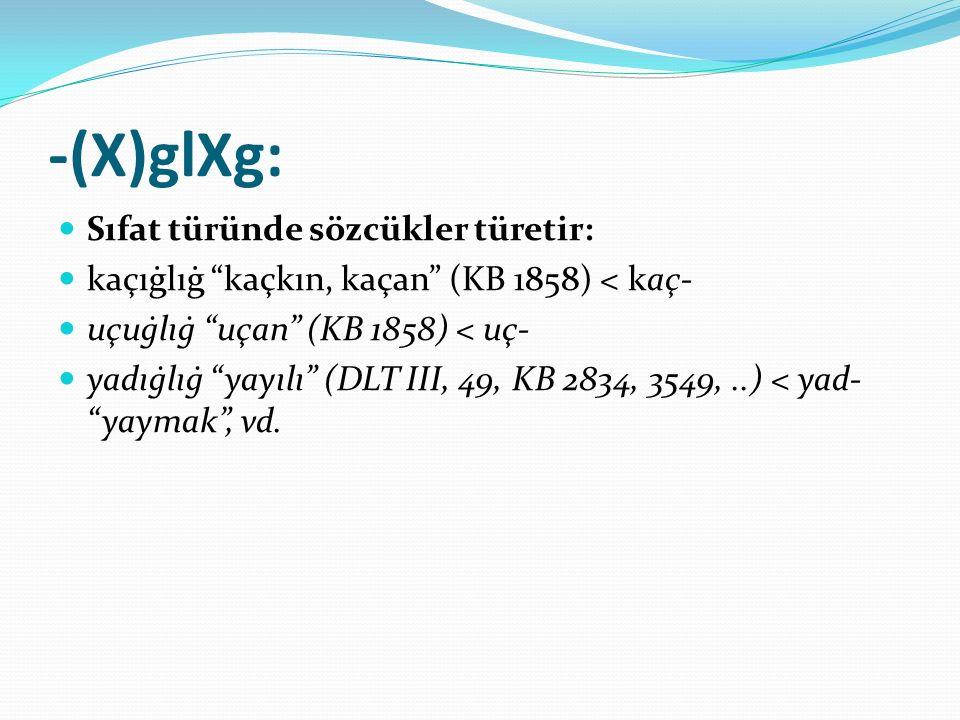 """-(X)glXg: Sıfat türünde sözcükler türetir: kaçıġlıġ """"kaçkın, kaçan"""" (KB 1858) < kaç- uçuġlıġ """"uçan"""" (KB 1858) < uç- yadıġlıġ """"yayılı"""" (DLT III, 49, KB"""
