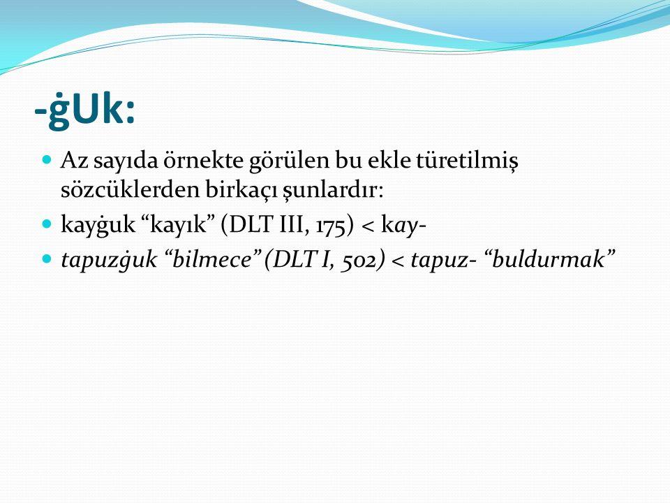 """-ġUk: Az sayıda örnekte görülen bu ekle türetilmiş sözcüklerden birkaçı şunlardır: kayġuk """"kayık"""" (DLT III, 175) < kay- tapuzġuk """"bilmece"""" (DLT I, 502"""