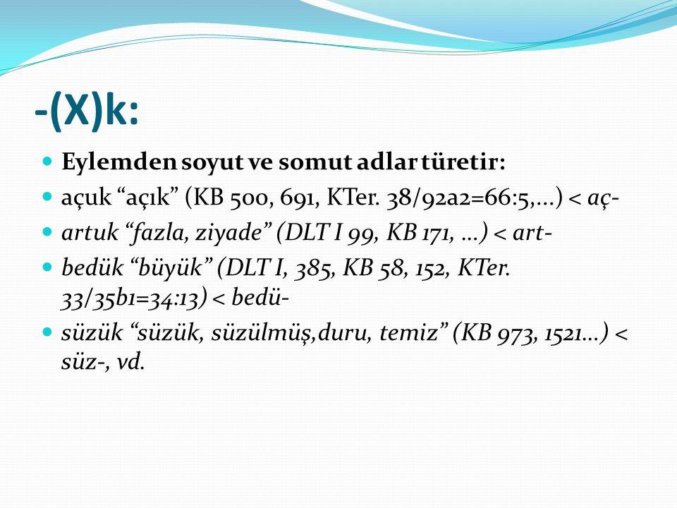 """-(X)k: Eylemden soyut ve somut adlar türetir: açuk """"açık"""" (KB 500, 691, KTer. 38/92a2=66:5,...) < aç- artuk """"fazla, ziyade"""" (DLT I 99, KB 171, …) < ar"""