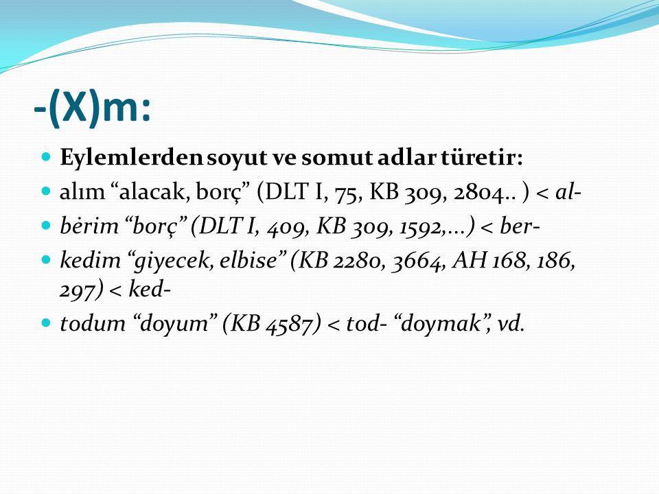 "-(X)m: Eylemlerden soyut ve somut adlar türetir: alım ""alacak, borç"" (DLT I, 75, KB 309, 2804.. ) < al- bėrim ""borç"" (DLT I, 409, KB 309, 1592,...) <"