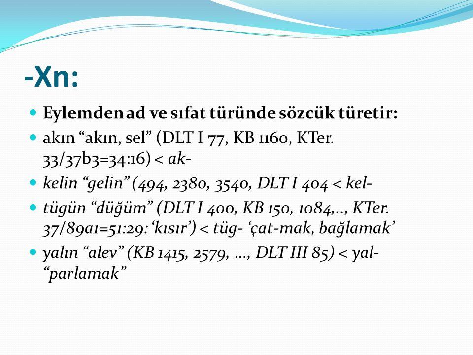 """-Xn: Eylemden ad ve sıfat türünde sözcük türetir: akın """"akın, sel"""" (DLT I 77, KB 1160, KTer. 33/37b3=34:16) < ak- kelin """"gelin"""" (494, 2380, 3540, DLT"""