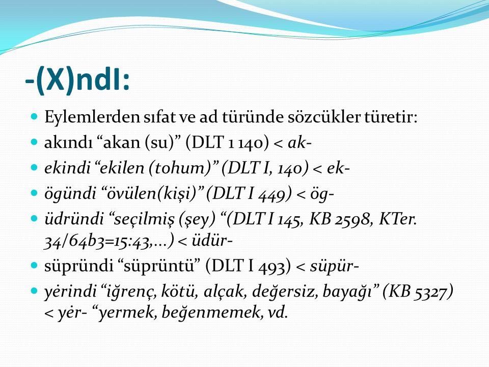 """-(X)ndI: Eylemlerden sıfat ve ad türünde sözcükler türetir: akındı """"akan (su)"""" (DLT 1 140) < ak- ekindi """"ekilen (tohum)"""" (DLT I, 140) < ek- ögündi """"öv"""
