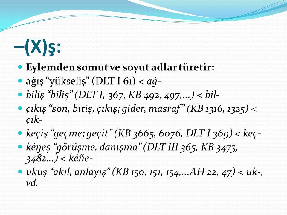 """–(X)ş: Eylemden somut ve soyut adlar türetir: aġış """"yükseliş"""" (DLT I 61) < aġ- biliş """"biliş"""" (DLT I, 367, KB 492, 497,...) < bil- çıkış """"son, bitiş, ç"""