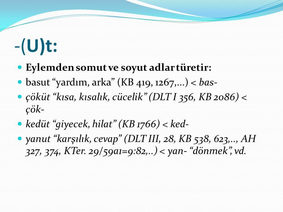 """-(U)t: Eylemden somut ve soyut adlar türetir: basut """"yardım, arka"""" (KB 419, 1267,...) < bas- çöküt """"kısa, kısalık, cücelik"""" (DLT I 356, KB 2086) < çök"""