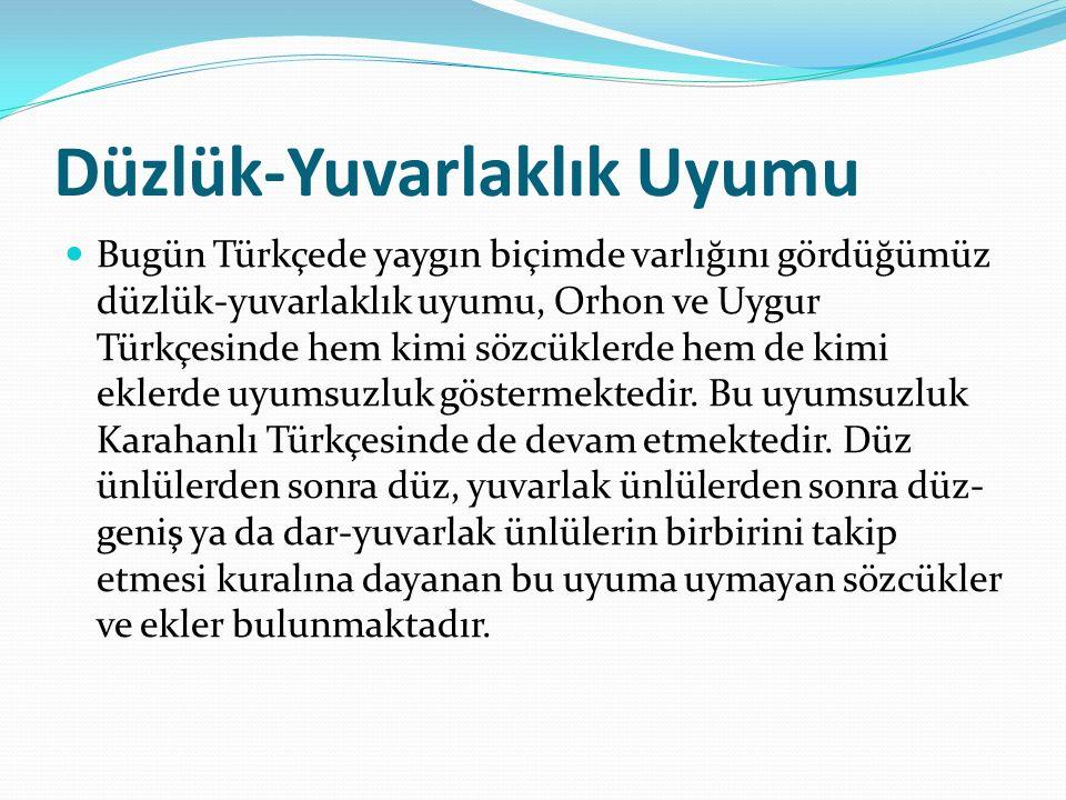 Düzlük-Yuvarlaklık Uyumu Bugün Türkçede yaygın biçimde varlığını gördüğümüz düzlük-yuvarlaklık uyumu, Orhon ve Uygur Türkçesinde hem kimi sözcüklerde