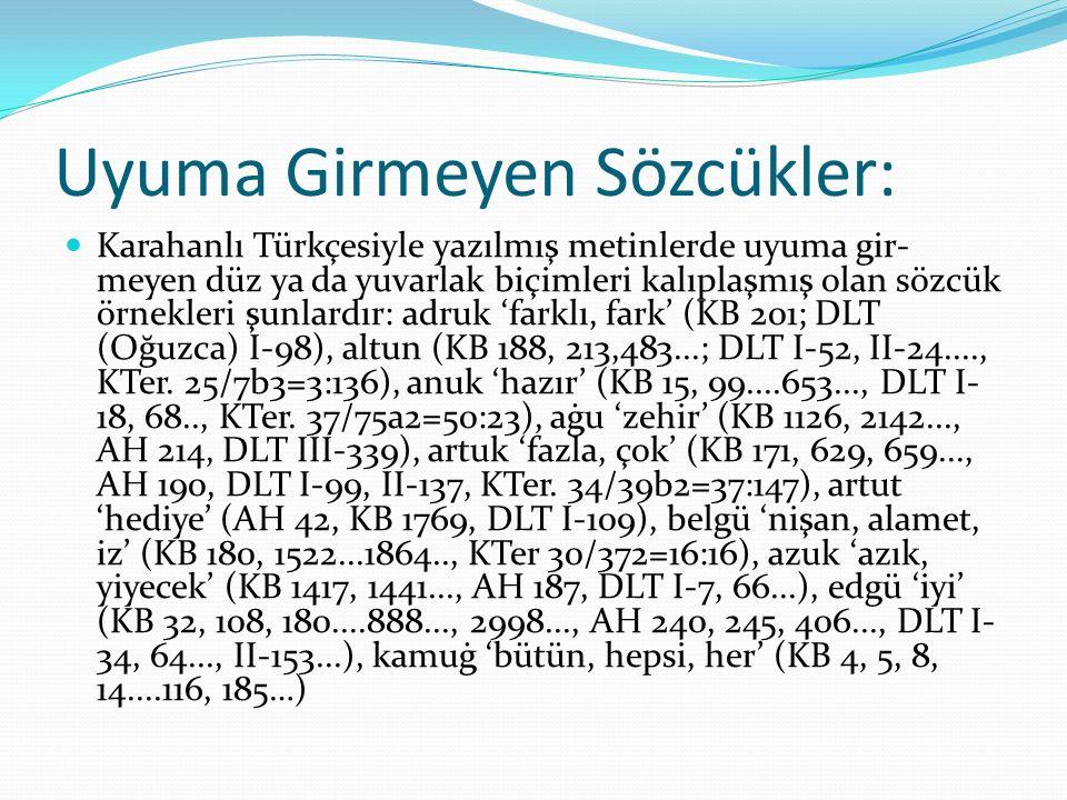 Uyuma Girmeyen Sözcükler: Karahanlı Türkçesiyle yazılmış metinlerde uyuma gir- meyen düz ya da yuvarlak biçimleri kalıplaşmış olan sözcük örnekleri şu