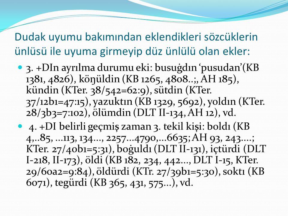 Dudak uyumu bakımından eklendikleri sözcüklerin ünlüsü ile uyuma girmeyip düz ünlülü olan ekler: 3. +DIn ayrılma durumu eki: busuġdın 'pusudan'(KB 138