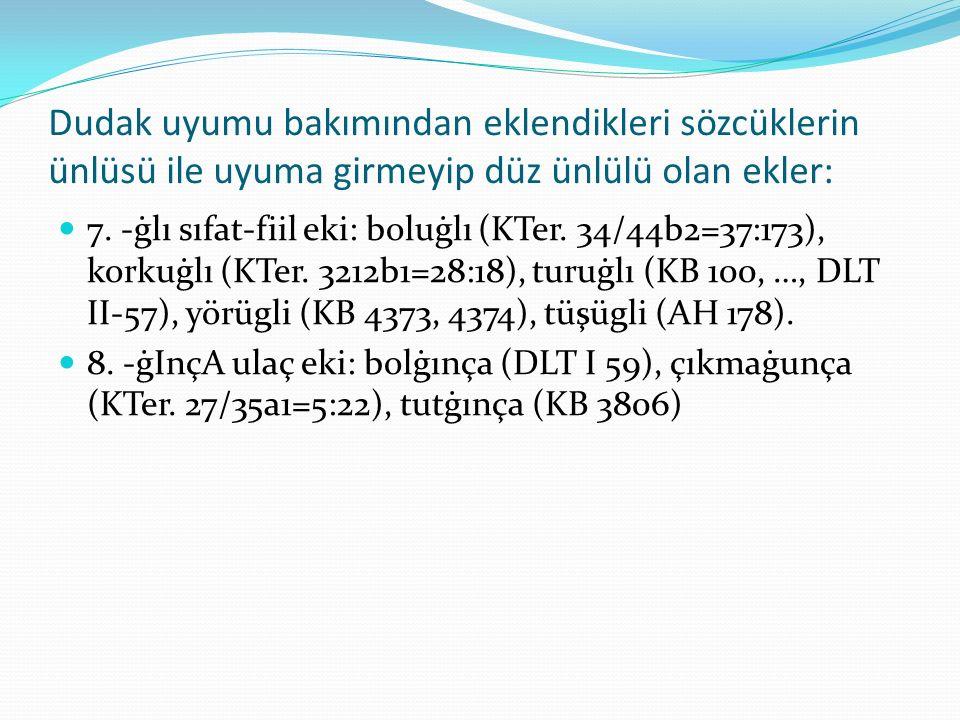 Dudak uyumu bakımından eklendikleri sözcüklerin ünlüsü ile uyuma girmeyip düz ünlülü olan ekler: 7. -ġlı sıfat-fiil eki: boluġlı (KTer. 34/44b2=37:173