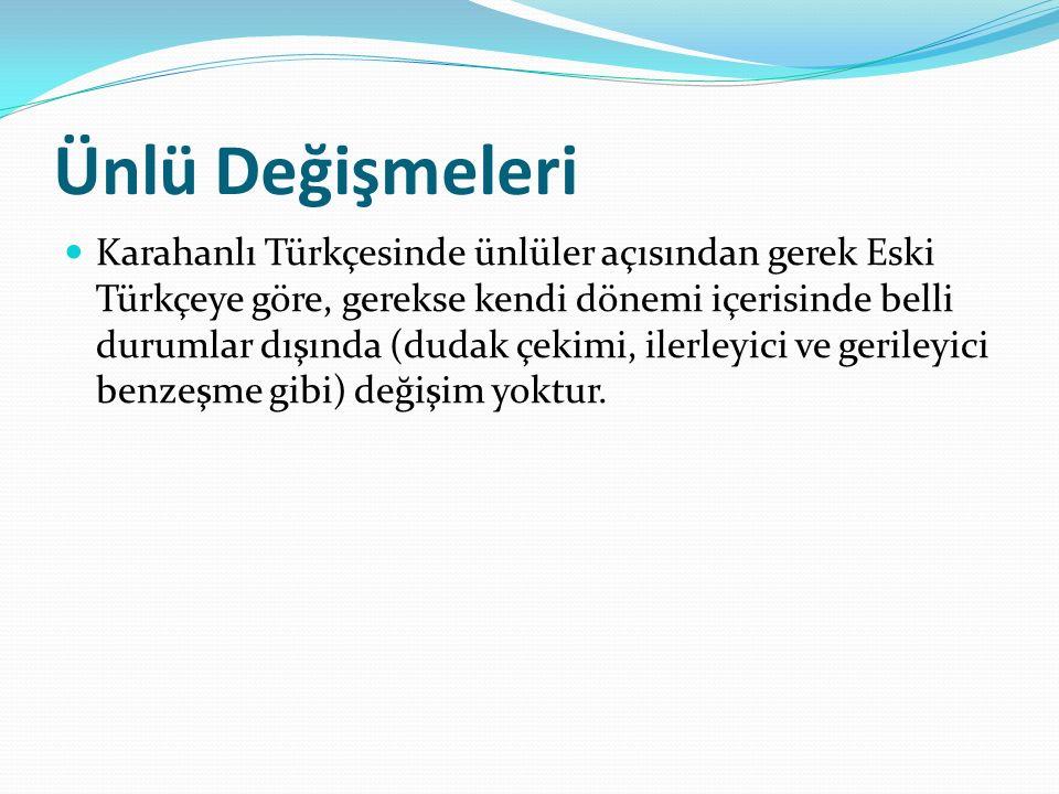Ünlü Değişmeleri Karahanlı Türkçesinde ünlüler açısından gerek Eski Türkçeye göre, gerekse kendi dönemi içerisinde belli durumlar dışında (dudak çekim