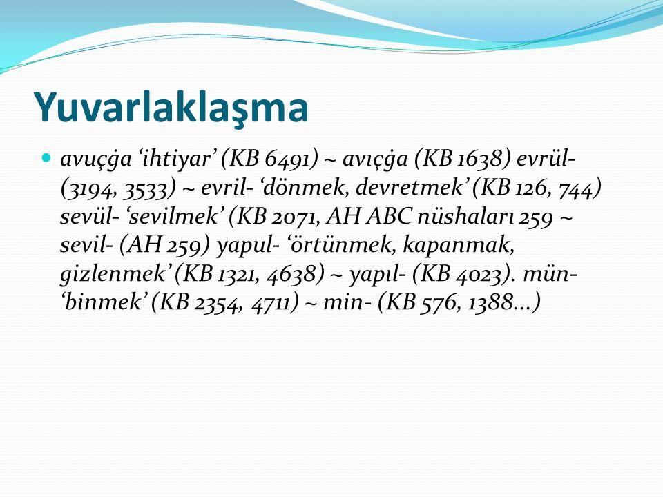 Yuvarlaklaşma avuçġa 'ihtiyar' (KB 6491) ~ avıçġa (KB 1638) evrül- (3194, 3533) ~ evril- 'dönmek, devretmek' (KB 126, 744) sevül- 'sevilmek' (KB 2071,