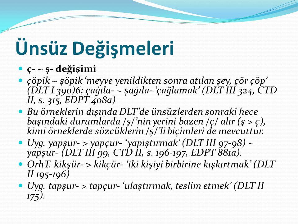 Ünsüz Değişmeleri ç- ~ ş- değişimi çöpik ~ şöpik 'meyve yenildikten sonra atılan şey, çör çöp' (DLT I 390)6; çaġıla- ~ şaġıla- 'çağlamak' (DLT III 324