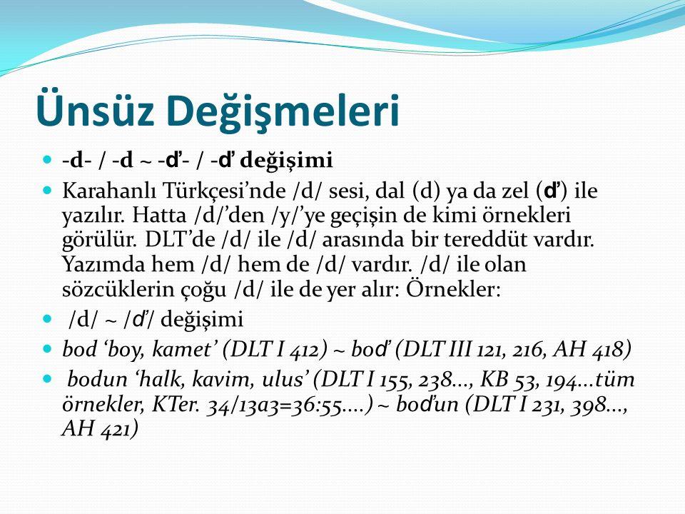 Ünsüz Değişmeleri -d- / -d ~ - ď - / - ď değişimi Karahanlı Türkçesi'nde /d/ sesi, dal (d) ya da zel ( ď ) ile yazılır. Hatta /d/'den /y/'ye geçişin d