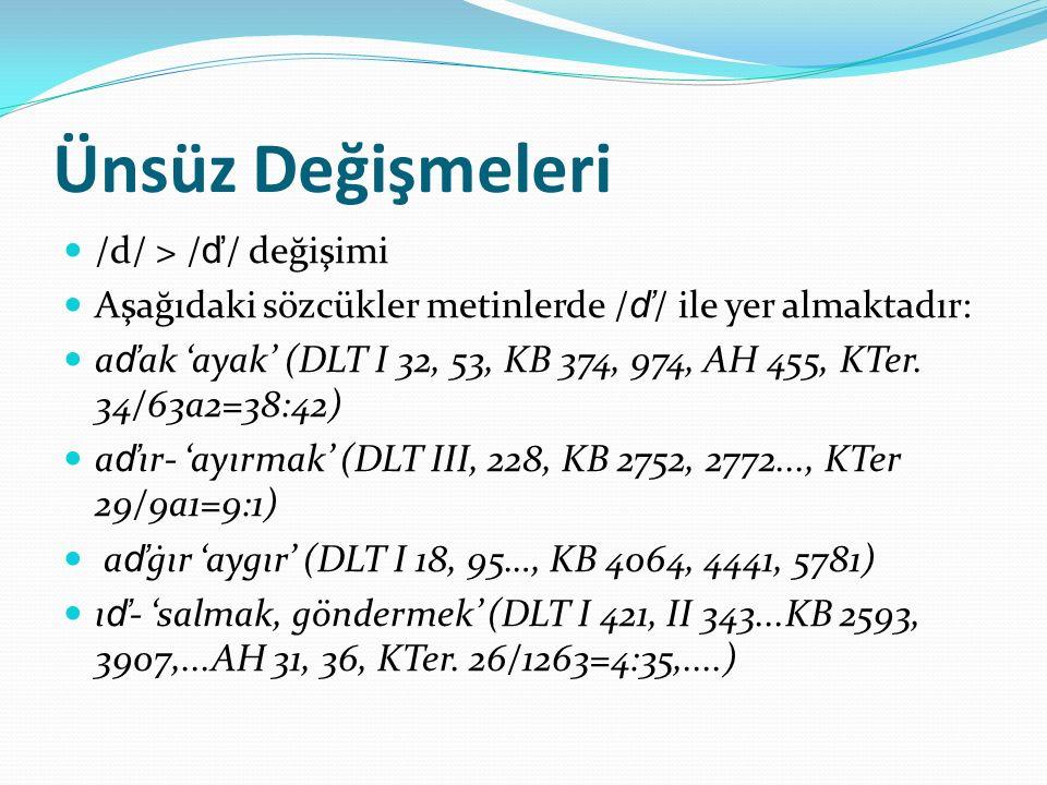 Ünsüz Değişmeleri /d/ > / ď / değişimi Aşağıdaki sözcükler metinlerde / ď / ile yer almaktadır: a ď ak 'ayak' (DLT I 32, 53, KB 374, 974, AH 455, KTer
