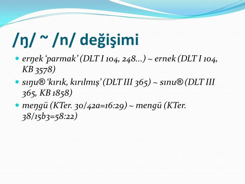 /ŋ/ ~ /n/ değişimi erŋek 'parmak' (DLT I 104, 248...) ~ ernek (DLT I 104, KB 3578) sıŋu ® 'kırık, kırılmış' (DLT III 365) ~ sınu ® (DLT III 365, KB 18