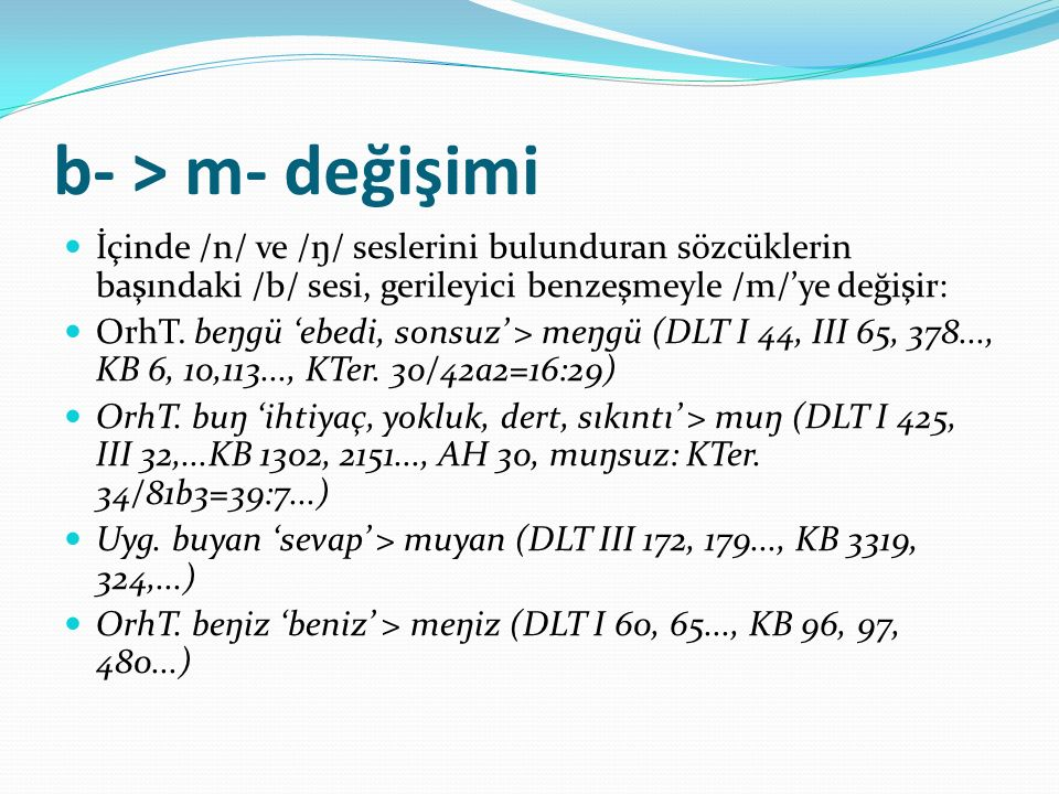 b- > m- değişimi İçinde /n/ ve /ŋ/ seslerini bulunduran sözcüklerin başındaki /b/ sesi, gerileyici benzeşmeyle /m/'ye değişir: OrhT. beŋgü 'ebedi, son
