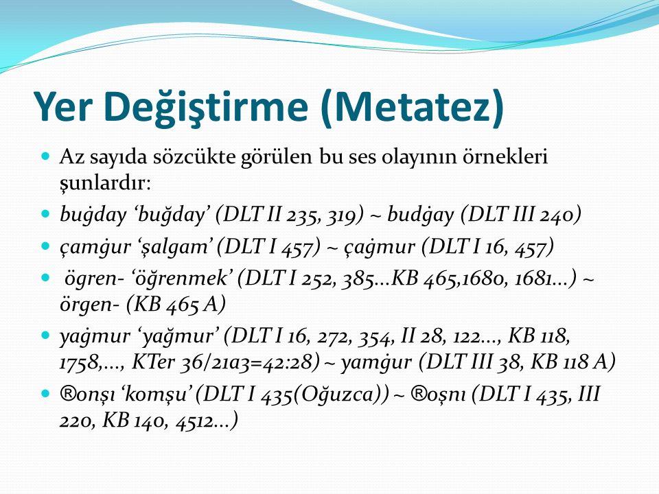 Yer Değiştirme (Metatez) Az sayıda sözcükte görülen bu ses olayının örnekleri şunlardır: buġday 'buğday' (DLT II 235, 319) ~ budġay (DLT III 240) çamġ