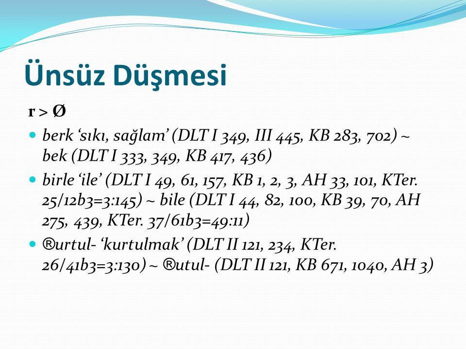 Ünsüz Düşmesi r > Ø berk 'sıkı, sağlam' (DLT I 349, III 445, KB 283, 702) ~ bek (DLT I 333, 349, KB 417, 436) birle 'ile' (DLT I 49, 61, 157, KB 1, 2,