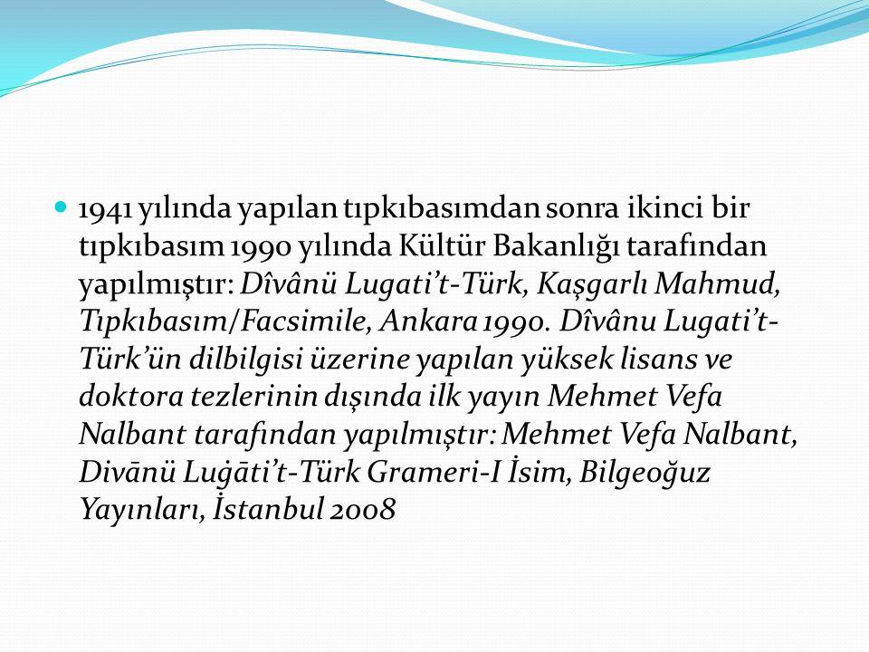 1941 yılında yapılan tıpkıbasımdan sonra ikinci bir tıpkıbasım 1990 yılında Kültür Bakanlığı tarafından yapılmıştır: Dîvânü Lugati't-Türk, Kaşgarlı Ma