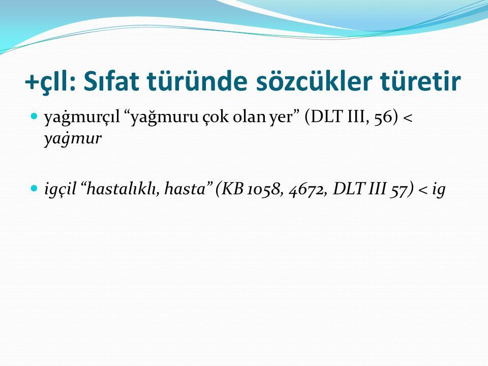 """+çIl: Sıfat türünde sözcükler türetir yaġmurçıl """"yağmuru çok olan yer"""" (DLT III, 56) < yaġmur igçil """"hastalıklı, hasta"""" (KB 1058, 4672, DLT III 57) <"""