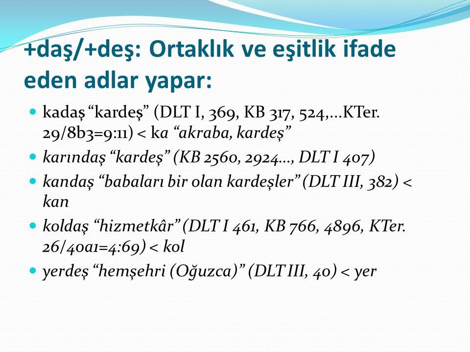 """+daş/+deş: Ortaklık ve eşitlik ifade eden adlar yapar: kadaş """"kardeş"""" (DLT I, 369, KB 317, 524,...KTer. 29/8b3=9:11) < ka """"akraba, kardeş"""" karındaş """"k"""