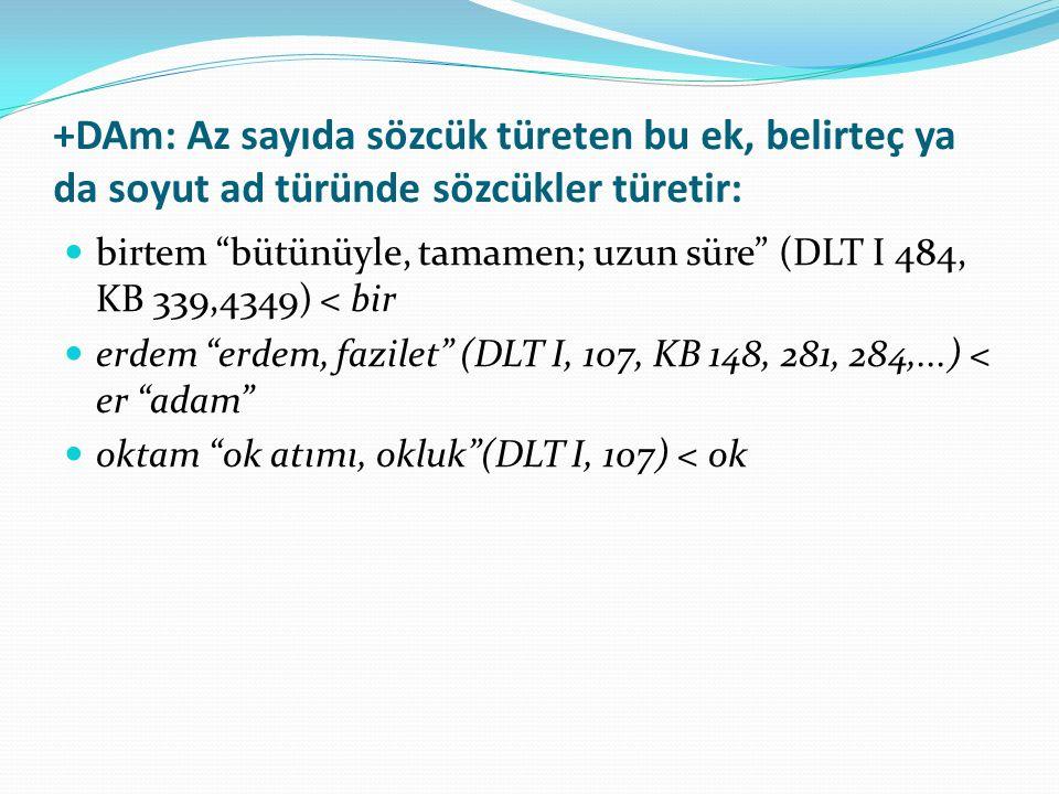 """+DAm: Az sayıda sözcük türeten bu ek, belirteç ya da soyut ad türünde sözcükler türetir: birtem """"bütünüyle, tamamen; uzun süre"""" (DLT I 484, KB 339,434"""