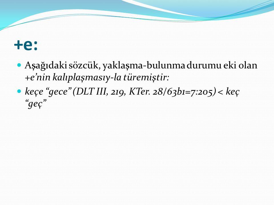 """+e: Aşağıdaki sözcük, yaklaşma-bulunma durumu eki olan +e'nin kalıplaşmasıy-la türemiştir: keçe """"gece"""" (DLT III, 219, KTer. 28/63b1=7:205) < keç """"geç"""""""