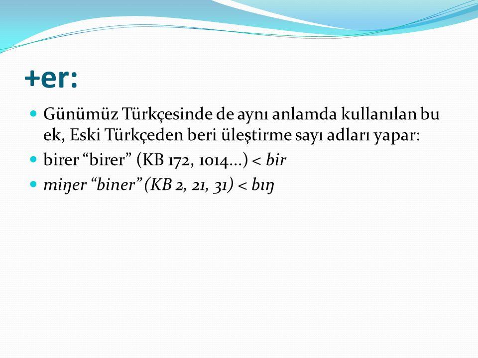"""+er: Günümüz Türkçesinde de aynı anlamda kullanılan bu ek, Eski Türkçeden beri üleştirme sayı adları yapar: birer """"birer"""" (KB 172, 1014...) < bir miŋe"""