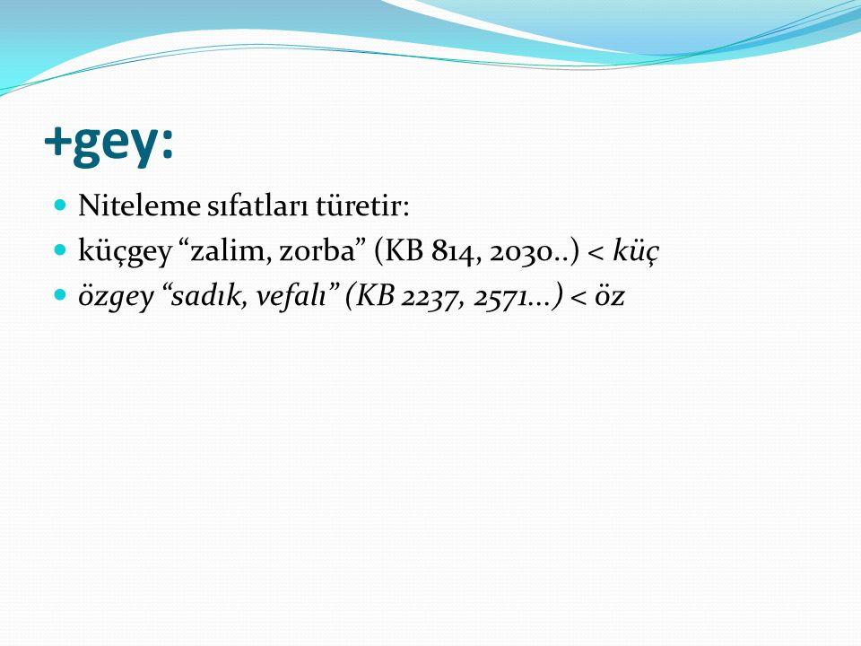 """+gey: Niteleme sıfatları türetir: küçgey """"zalim, zorba"""" (KB 814, 2030..) < küç özgey """"sadık, vefalı"""" (KB 2237, 2571...) < öz"""